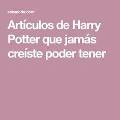 Artículos de Harry Potter que jamás creíste poder tener