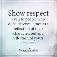 Show respect Show respect even to people who don't deserve it, not as a reflection of their character, but as a reflection of yours. — Dave Willis