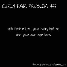 Curly Hair Problem #8 Story of my Life - I work with seniors so this is something I hear daily