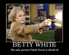 Betty White: The only person Chuck Norris is afraid of.