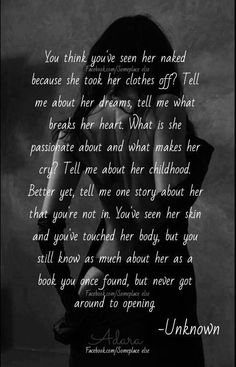 You think you've seen her naked because she took her clothes off ... You've see her skin & you've touched her body, but you still know as much about her as a book you once found, but never got around to opening.