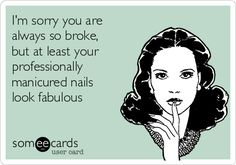 I'm sorry you are always so broke, but at least your professionally manicured nails look fabulous.