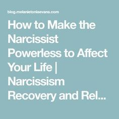 How to Make the Narcissist Powerless to Affect Your Life | Narcissism Recovery and Relationships Blog