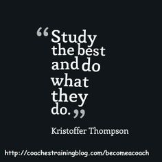 Study the best and do what they do. - Kristoffer Thompson