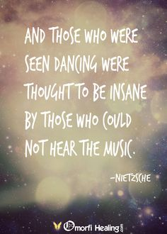 And those who were seen dancing were thought to be insane by those who could not hear the music. -Nietsche  #HSP #HSC #HAPPY