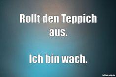 Rollt den Teppich aus. Ich bin wach. ... gefunden auf https://www.istdaslustig.de/spruch/2080 #lustig #sprüche #fun #spass