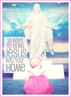 10 Ways To Bring Jesus Into Your Home - Great reminders on how to teach our children!