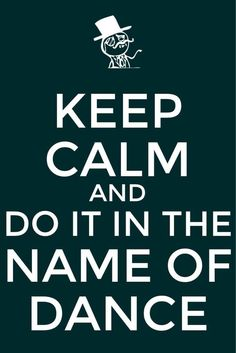 Keep Calm And Do It In The Name Of Dance!