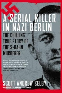 A Serial Killer in Nazi Berlin: The Chilling True Story of the S-Bahn Murderer: As the Nazi war machine caused death and destruction throughout Europe, one man in the Fatherland began his own reign of terror. This is the true story of the pursuit and capture of a serial killer in the heart of the Third Reich.