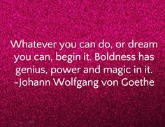 Whatever you can do, or dream you can, begin it. Boldness has genius, power and magic in it. -Johann Wolfgang von Goethe