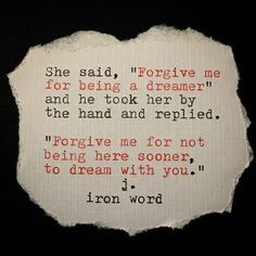 """She said, """"Forgive me for being a dreamer"""" and he took her by the hand and replied. """"Forgive me for not being here sooner, to dream with you."""" - j.iron word"""