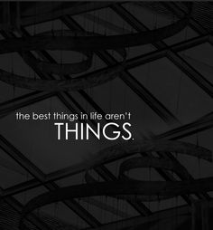 the best things in life aren't things. *so true