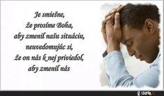 Je smiešne, že prosíme Boha, aby zmenil našu situáciu, neuvedomujúc si, že on nás k nej priviedol, aby zmenil nás