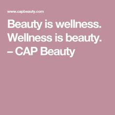 Beauty is wellness. Wellness is beauty. – CAP Beauty