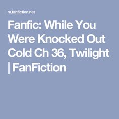 Fanfic: While You Were Knocked Out Cold Ch 36, Twilight | FanFiction