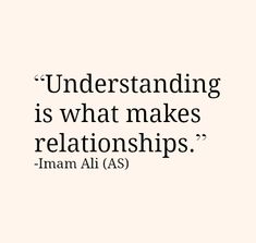 Understanding is what makes relationships. -Hazrat Ali (AS) Hazrat Ali Sayings, Imam Ali Quotes, Hadith Quotes, Allah Quotes, Muslim Quotes, Religious Quotes, Love In Islam Quotes, Islam Quotes About Life, Wisdom Quotes