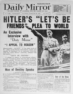 Hitler  Daily Mirror, 1936  Who remembers the Daily Mirror's scoop interview with the Führer in 1936? Hitler's 'let's be friends' plea to the world with an accompanying editorial talking about 'a glow of summer sunshine across the wintry scene of European confusion'? It's the oldest newspaper lesson going: just because you've got an exclusive doesn't mean it's any good. And just because somebody is difficult to talk to doesn't mean that he's a 'man of destiny'