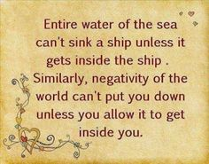 Entire water of the sea can't sink a ship unless it gets inside the ship.  Similarly, negativity of the world can't put you down unless you allow it to get inside you.