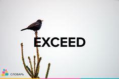 Exceed |ɪkˈsiːd| — превышать, превосходить, переходить границы  Словосочетания:  To exceed in strength — быть сильнее, превосходить силой  To exceed in height — быть выше ростом  To exceed authority — выйти за пределы полномочий  To exceed the speed limit — превысить дозволенную скорость  To exceed the allotted time — не выполнить в срок  To exceed expectation — превосходить ожидания  Примеры:  The reality exceeded our expectations / Действительность превзошла наши ожидания.  It exceeds the…