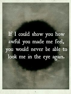 I am afraid you wouldn't be able to look me in the eye ever again.