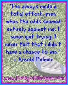 An inspiring thought by the one and only Arnold Palmer! #golf #quotes #arnoldpalmer #lorisgolfshoppe