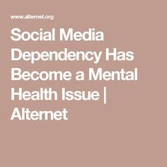 Social Media Dependency Has Become a Mental Health Issue   Alternet