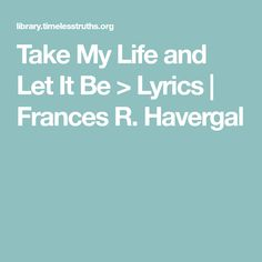 Take My Life and Let It Be > Lyrics | Frances R. Havergal