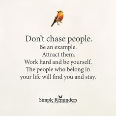 """from - """"Don't chase people. Be an example attract them. Work hard and be yourself. The people who belong in your life will find you and stay. Great Quotes, Quotes To Live By, Me Quotes, Motivational Quotes, Inspirational Quotes, Fabulous Quotes, Breakup Quotes, Quotable Quotes, Life Advice"""
