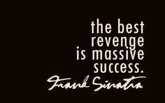 """The best revenge is massive success."" -Frank Sinatra  OHHHHH YEAH!!!"