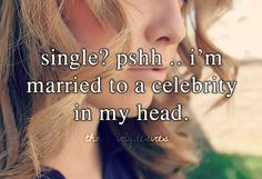 single? pshh.. I was married to a celebrity in my head..we had a messy divorce..he caught me cheating with another married celebrity