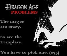 """The mages are crazy. So are the Templars. You have to pick one. (075)"" Dragon Age problems"