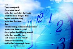 Versificated by Frieda Dumbkowski (USA) Time,won't you fly clocks speed ahead ...