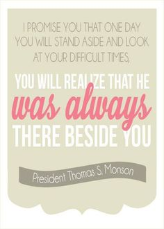 You will stand aside and look at your difficult times and realize He was always there beside you. -Thomas S. Monson
