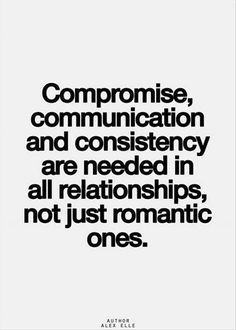 Compromise, communication and consistency are needed in all relationships, not just romantic ones..