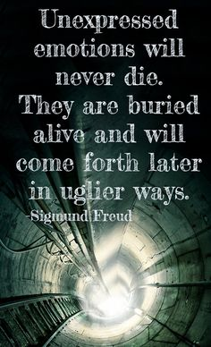 Unexpressed emotions will never die. They are buried alive and will come forth later in uglier ways.