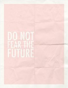 Do not fear the future