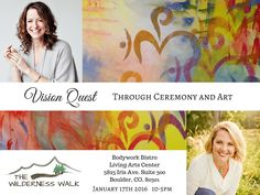 Vision Quest is about inviting into your awareness more of the mystery, so you can dance with the infinite, the unknown, and create into your reality an abundance of radiant experiences. In this Vision Quest, we will guide you along a journey of knowing guided by imagery, ceremony, symbols and the language of color. January 17, 2016 10 am - 5 pm  To sign up or learn more, email: danielle@thewildernesswalk.com