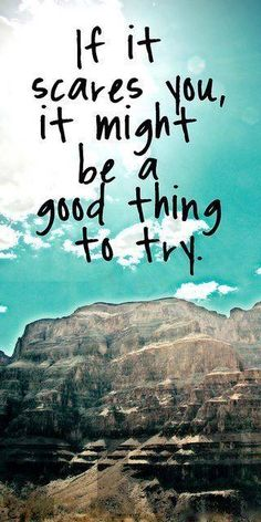 if it scares you, it might be a good thing