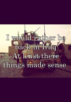 I would rather be back in Iraq  At least there things made sense