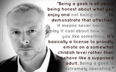 """Being a geek is extremely liberating."""