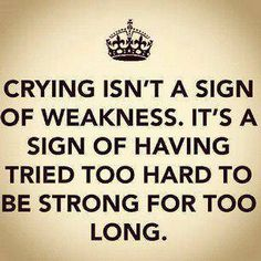 CRYING ISN'T A SIGN OF WEAKNESS. IT'S A SIGN OF HAVING TRIED TOO HARD TO BE SRONG FOR TOO LONG.