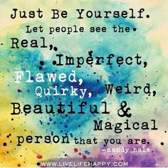 Just be yourself. Let people see the real, imperfect, flawed, quirky, weird, beautiful & magical person who you are.