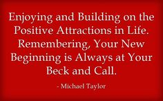 Enjoying and Building on the Positive Attractions in Life. Remembering, Your New Beginning is Always at Your Beck and Call.