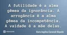 A futilidade é a alma gêmea da ignorância. A arrogância é a alma gêmea da incompetência. A vaidade é a mãe delas.... Frase de Maria Angélica Carnevali Miquelin.