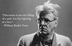 """""""Education is not the filling of a pail, but the lighting of a fire."""" - William Butler Yeats"""