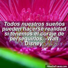 Todos nuestros sueños pueden hacerse realidad si tenemos el coraje de perseguirlos. -Walt Disney