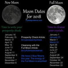 These are the 2018 dates for Full Moons and New Moons. We have 2 Blue Moons. The Full Moon is when the lunar energy is the strongest and the perfect time to put your crystals out in the moonlight for an energetic cleanse. The New Moon is the time for new beginnings and manifestation. Write your prosperity checks for the month.   • Cleansing Crystals with Full Moon: http://www.crystalguidance.com/articles/fullmoon.html  • Prosperity Check…