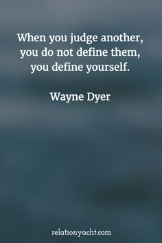 """http://relationyacht.com Be honest, how much judgment is there in all relationships of your life - friends, family, lover, coworkers? The sum of your judgments reflects who you are. So, who are you?  """"When you judge another, you do not define them, you define yourself."""" - Wayne Dyer  #quote #motivation #inspiration #friendship #thought"""