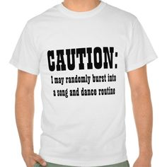 CAUTION: I May Randomly Burst Into Song and Dance Tee T Shirt, Hoodie Sweatshirt