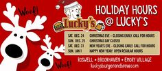 WOOF! Please note our Holiday hours. Call each Lucky's location for early closing hours. Lucky's Burger & Brew Brookhaven (678) 705-1713 Closing 3pm Christmas Eve Lucky's Burgers and Brew Roswelll (770) 518-5695 Lucky's Burger & Brew Emory Village (404) 343-4506: Closing 3pm Christmas Eve  #HolidayGOLuckys